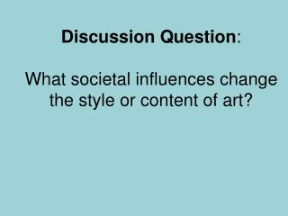 Discussion Question : What societal influences change the style or content of art?