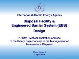Disposal Facility   Engineered Barrier System EBS Design    PRISM: Practical Illustration and use  of the Safety Case Co