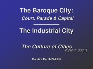 The Baroque City: Court, Parade & Capital –––––––––– The Industrial City