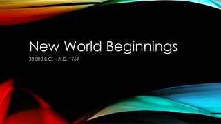 New World Beginnings 33,000 B.C. – A.D. 1769