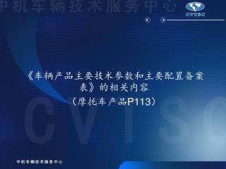 《 车辆产品主要技术参数和主要配置备案表 》 的相关内容 (摩托车产品 P113 )