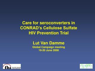 Care for seroconverters in CONRAD's Cellulose Sulfate HIV Prevention Trial Lut Van Damme