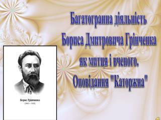 Багатогранна діяльність  Бориса  Дмитровича Грінченка як  митця і вченого .