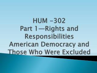 HUM -302 Part 1—Rights and Responsibilities American Democracy and  Those Who Were Excluded