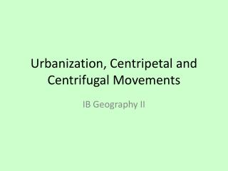 Urbanization, Centripetal and Centrifugal Movements