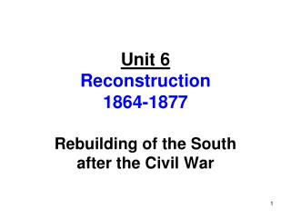 Unit 6 Reconstruction 1864-1877 Rebuilding of the South after the Civil War