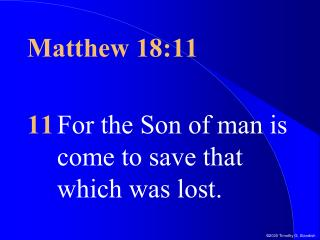 Matthew 18:11 11 For the Son of man is come to save that which was lost.