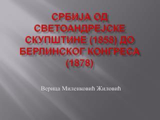 СРБИЈА ОД СВЕТОАНДРЕЈСКЕ СКУПШТИНЕ (1858) ДО БЕРЛИНСКОГ КОНГРЕСА (1878)