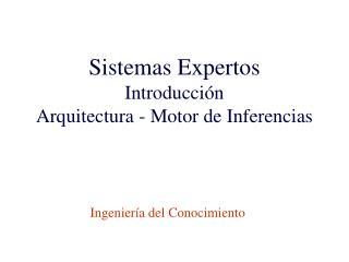 Sistemas Expertos Introducción Arquitectura - Motor de Inferencias