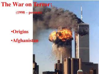 The War on Terror: (1998 – present) Origins Afghanistan