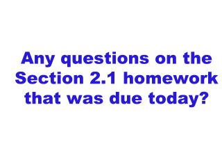 Any questions on the  Section 2.1 homework that was due today?