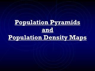 Population Pyramids and Population Density Maps