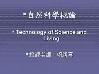 自然科學概論 Technology of Science and Living 授課老師:賴新喜