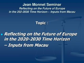 Topic  :  Reflecting on the Future of Europe  in the 2020-2030 Time Horizon  	– Inputs from Macau