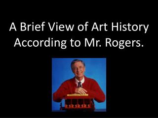 A Brief View of Art History  According to Mr. Rogers.