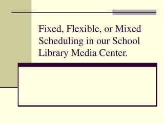 Fixed, Flexible, or Mixed  Scheduling in our School Library Media Center.