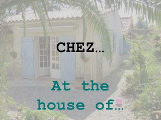 CHEZ… At the  house of…
