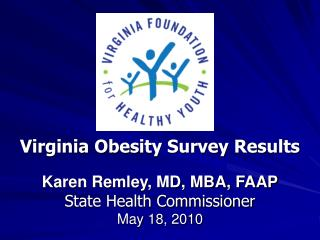 Virginia Obesity Survey Results Karen Remley, MD, MBA, FAAP State Health Commissioner May 18, 2010