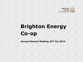 Brighton Energy  Co-op Annual General Meeting 26 th  Oct 2012