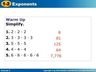 Warm Up Simplify. 1. 2 · 2 · 2 2.  3 · 3 · 3 · 3 3.  5 · 5 · 5 4.  4 · 4 · 4 5.  6 · 6 · 6 · 6 · 6