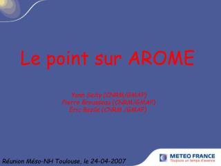 Le point sur AROME  Yann Seity (CNRM/GMAP)  Pierre Brousseau (CNRM/GMAP) Eric Bazile (CNRM /GMAP)