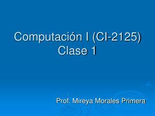 Computaci�n I (CI-2125) Clase 1
