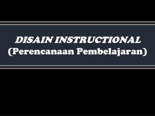DISAIN INSTRUCTIONAL Perencanaan Pembelajaran