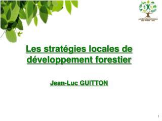 Les stratégies locales de développement forestier Jean-Luc GUITTON