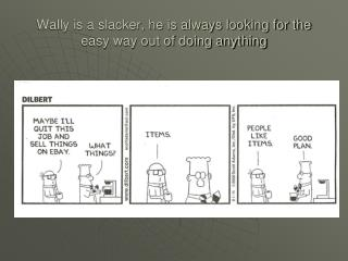 Wally is a slacker, he is always looking for the easy way out of doing anything