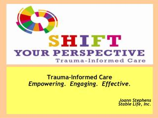 Trauma-Informed Care Empowering.  Engaging.  Effective.  Joann Stephens Stable Life, Inc.
