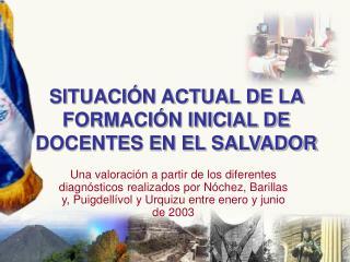 SITUACIÓN ACTUAL DE LA FORMACIÓN INICIAL DE DOCENTES EN EL SALVADOR