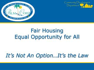 Fair Housing Equal Opportunity for All It's Not An Option…It's the Law