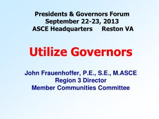 Presidents & Governors Forum September 22-23, 2013  ASCE Headquarters     Reston VA