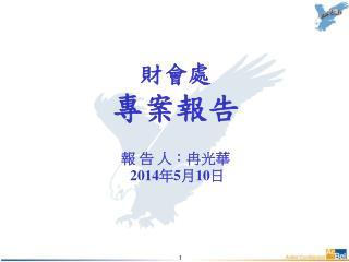 財會處 專案報告 報 告 人: 冉光華 20 14 年 5 月 10 日