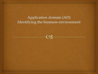 A pplication domain (AD ) Identifying the business environment