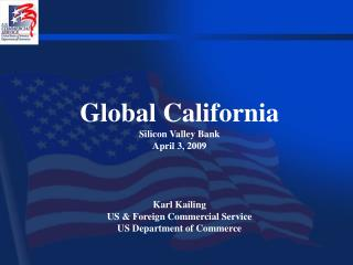 Global California Silicon Valley Bank April 3, 2009 Karl Kailing US & Foreign Commercial Service