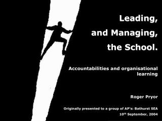 Leading, and Managing, the School. Accountabilities and organisational learning Roger Pryor