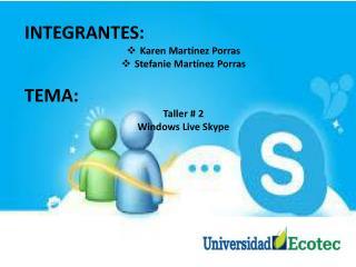INTEGRANTES: Karen Martínez Porras Stefanie  Martínez Porras TEMA: Taller # 2 Windows Live Skype