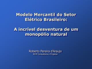 Modelo Mercantil do Setor Elétrico Brasileiro:  A incrível desventura de um monopólio natural