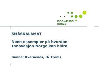 SMÅSKALAMAT Noen eksempler på hvordan Innovasjon Norge kan bidra Gunnar Kvernenes, IN Troms