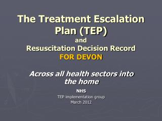 The Treatment Escalation Plan TEP  and  Resuscitation Decision Record FOR DEVON