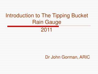 Introduction to The Tipping Bucket Rain Gauge 2011 Dr John Gorman, ARIC