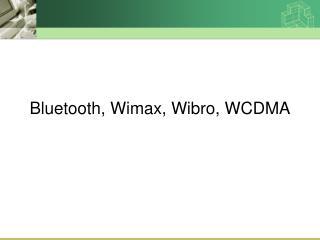 Bluetooth, Wimax, Wibro, WCDMA