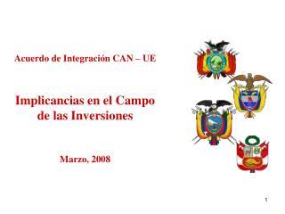 Acuerdo de Integración CAN – UE Implicancias en el Campo de las Inversiones Marzo, 2008