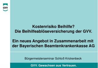 Kostenrisiko Beihilfe Die Beihilfeabl seversicherung der GVV.  Ein neues Angebot in Zusammenarbeit mit  der Bayerischen
