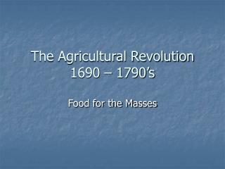 The Agricultural Revolution 1690 – 1790's