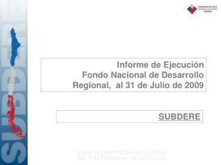 Informe de Ejecución Fondo Nacional de Desarrollo Regional,  al 31 de Julio de 2009