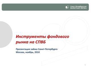 Инструменты фондового рынка на СПВБ Презентация займа Санкт-Петербурга Москва, ноябрь , 2010