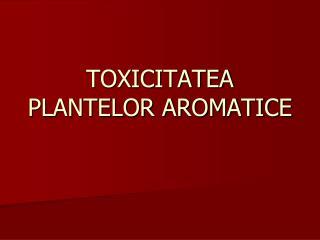 TOXICITATEA PLANTELOR AROMATICE