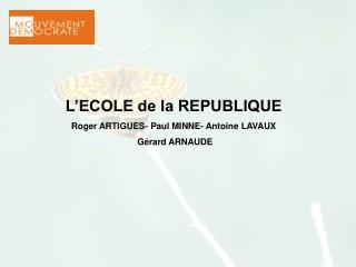 L'ECOLE de la REPUBLIQUE Roger ARTIGUES- Paul MINNE- Antoine LAVAUX   Gérard ARNAUDE
